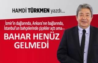 Hamdi Türkmen yazdı: Bahar henüz gelmedi