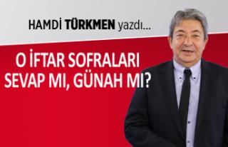 Hamdi Türkmen yazdı: O iftar sofraları sevap mı,...