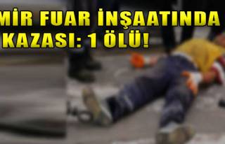 İzmir Fuar İnşaatında İş Kazası: 1 Ölü