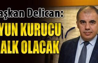 Başkan Delican: 'Oyun Kurucu Halk Olacak'