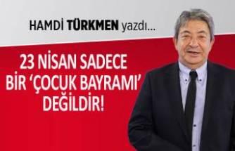 Hamdi Türkmen yazdı: 23 Nisan, sadece bir 'Çocuk Bayramı' değildir!
