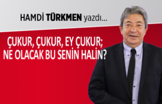 Hamdi Türkmen yazdı: Çukur, çukur, ey çukur; ne olacak senin bu halin?