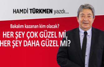 Hamdi Türkmen yazdı: Her şey çok güzel mi, her şey daha güzel mi?