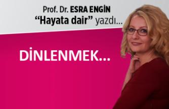 Prof. Dr. Esra Engin yazdı: Dinlenmek...