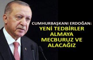 Cumhurbaşkanı Erdoğan: Yeni tedbirleralmaya mecburuz...
