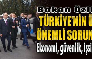 Bakan Özlü: Türkiye'nin 3 Önemli Sorunu; Ekonomi,...