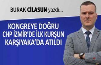 Burak Cilasun yazdı: Kongreye doğru CHP İzmir'de ilk kurşun Karşıyaka'da atıldı