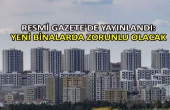 Resmi Gazete'de yayınlandı: Yeni binalarda zorunlu olacak