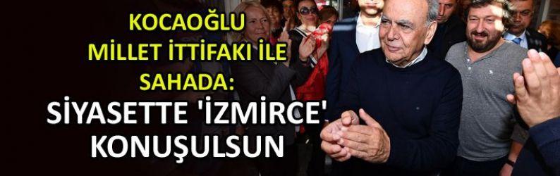 """Kocaoğlu, ilk kez Millet İttifakı ile sahada: Siyasette 'İzmirce' konuşulsun"""""""