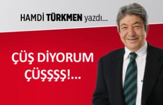 Hamdi Türkmen yazdı: Çüş diyorum çüşşşş!..