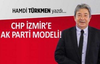 Hamdi Türkmen yazdı: CHP İzmir'e AK Parti modeli