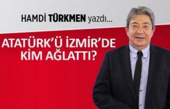 Atatürk'ü İzmir'de kim ağlattı?
