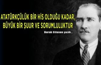 Burak Cilasun yazdı: Atatürkçülük bir his olduğu kadar, büyük bir şuur ve sorumluluktur!
