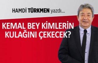 Hamdi Türkmen yazdı: Kemal Bey kimlerin kulağını çekecek?
