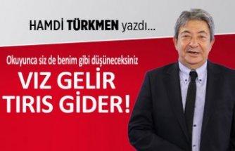 Hamdi Türkmen yazdı: Vız gelir, tırıs gider!