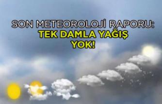 Meteoroloji açıkladı: Tek damla yağış yok