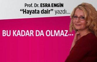 Prof. Dr. Esra Engin yazdı: Bu kadar da olmaz...