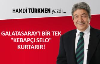 """Hamdi Türkmen yazdı: Galatasaray'ı bir tek """"Kebapçı Selo"""" kurtarır!"""