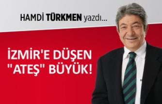 """Hamdi Türkmen yazdı: İzmir'e düşen """"ateş"""" büyük!"""