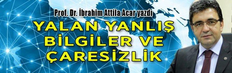 Prof. Dr. İbrahim Attila Acar yazdı: Yalan yanlış bilgiler ve çaresizlik