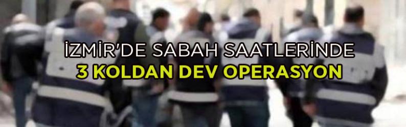 İzmir'de sabah saatlerinde 3 koldan dev operasyon