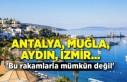 Antalya, Muğla, Aydın, İzmir...  'Bu rakamlarla mümkün değil'