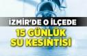 İzmir'de o ilçede 15 günlük su kesintisi