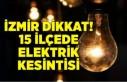 İzmir dikkat: 15 ilçede elektrik kesintisi!