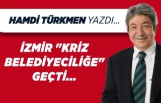 """Hamdi Türkmen yazdı: İzmir """"Kriz Belediyeciliğe""""..."""