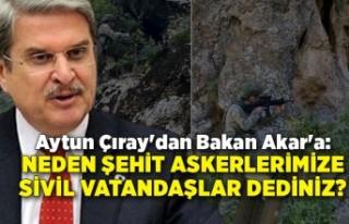 Aytun Çıray'dan Bakan Akar'a: Neden şehit...