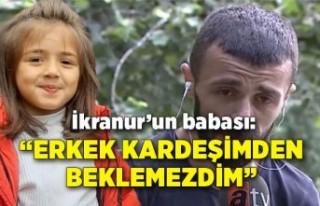 İkranur'un babası: Kız kardeşimden beklerdim...