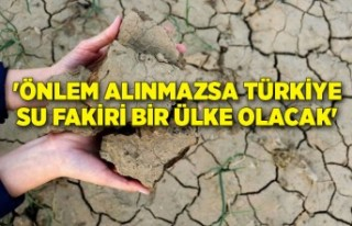 'Önlem alınmazsa Türkiye su fakiri bir ülke...