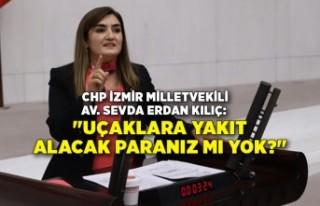 """CHP İzmir Milletvekili Kılıç: """"Uçaklara..."""