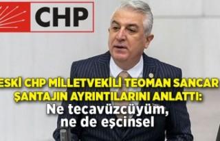 Eski CHP milletvekili Teoman Sancar şantajın ayrıntılarını...