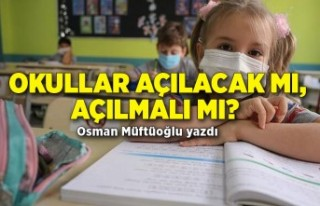Okullar açılacak mı, açılmalı mı? Osman Müftüoğlu...