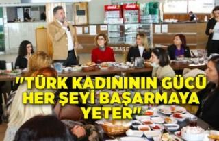 """""""Türk kadınının gücü her şeyi başarmaya..."""