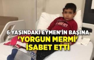 6 yaşındaki Eymen'in başına 'yorgun...