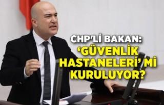 CHP'li Bakan: 'Güvenlik Hastaneleri' mi...