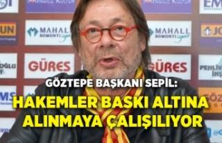 Göztepe Başkanı Sepil: 'Hakemler baskı altına...