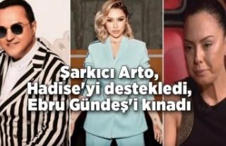 Şarkıcı Arto, Hadise'yi destekledi, Ebru Gündeş'i...