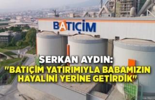 """Serkan Aydın: """"Batıçim yatırımıyla babamızın..."""