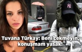 Tuvana Türkay: Beni çekmeyin, konuşmam yasak!