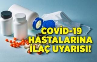 Covid-19 hastalarına ilaç uyarısı: Kullanmamak...