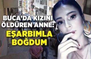 İzmir Buca'da kızını öldüren anne: Eşarbımla...