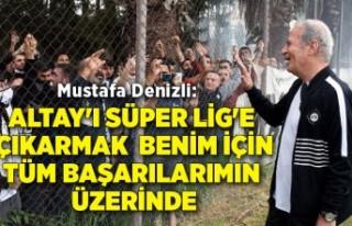 Mustafa Denizli: Altay'ı Süper Lig'e çıkarmak...