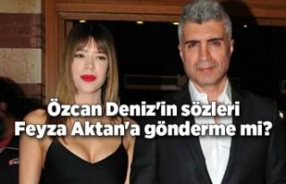 Özcan Deniz'in sözleri Feyza Aktan'a gönderme...