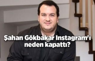 Şahan Gökbakar neden Instagram'ı kapattığını...