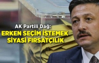 AK Partili Dağ: Erken seçim istemek siyasi fırsatçılık