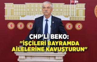"""CHP'li Beko; """"İşçileri bayramda ailelerine..."""