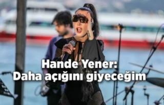 Hande Yener: Daha açığını giyeceğim